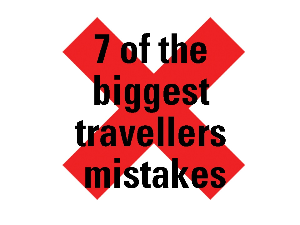 7 of the Biggest Travellers Mistakes